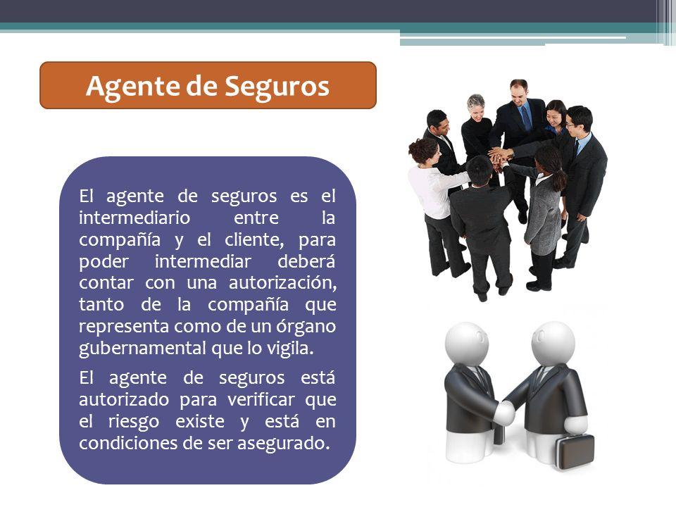 Agente de Seguros El agente de seguros es el intermediario entre la compañía y el cliente, para poder intermediar deberá contar con una autorización,