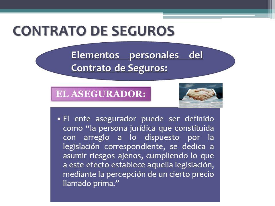 CONTRATO DE SEGUROS Elementos personales del Contrato de Seguros: El ente asegurador puede ser definido como la persona jurídica que constituida con a