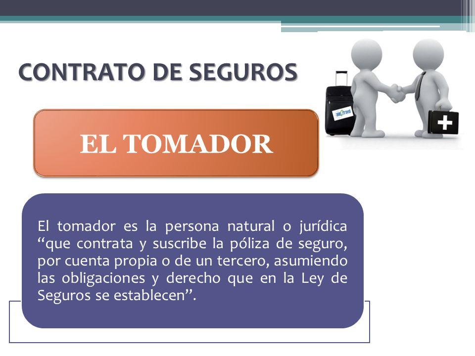 CONTRATO DE SEGUROS EL TOMADOR El tomador es la persona natural o jurídica que contrata y suscribe la póliza de seguro, por cuenta propia o de un terc