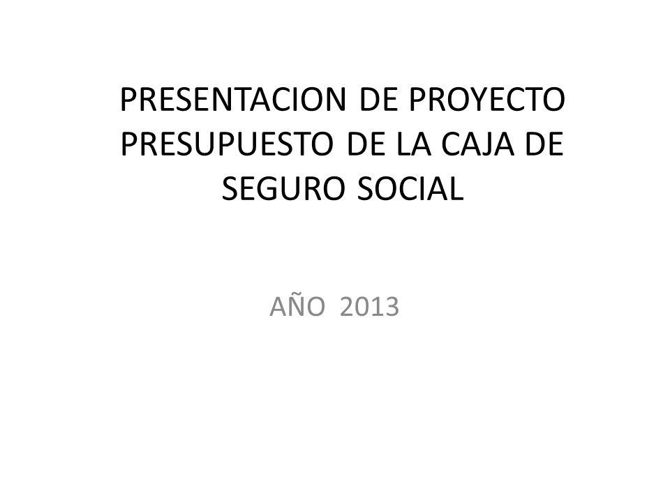 PRESENTACION DE PROYECTO PRESUPUESTO DE LA CAJA DE SEGURO SOCIAL AÑO 2013