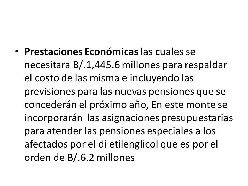 Prestaciones Económicas las cuales se necesitara B/.1,445.6 millones para respaldar el costo de las misma e incluyendo las previsiones para las nuevas pensiones que se concederán el próximo año, En este monte se incorporarán las asignaciones presupuestarias para atender las pensiones especiales a los afectados por el di etilenglicol que es por el orden de B/.6.2 millones