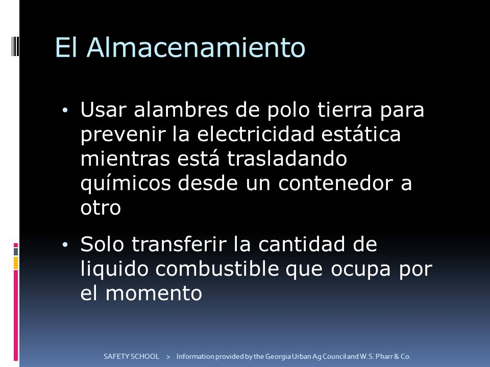 El Almacenamiento Usar alambres de polo tierra para prevenir la electricidad estática mientras está trasladando químicos desde un contenedor a otro Solo transferir la cantidad de liquido combustible que ocupa por el momento SAFETY SCHOOL > Information provided by the Georgia Urban Ag Council and W.S.