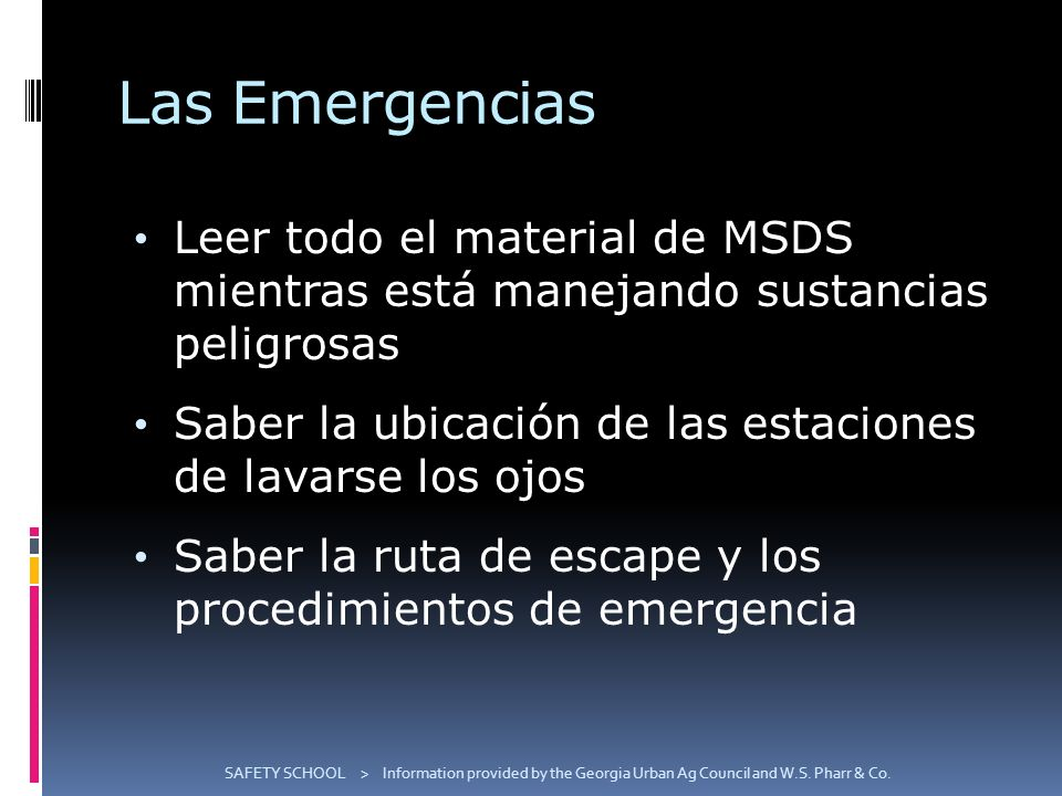 Las Emergencias Leer todo el material de MSDS mientras está manejando sustancias peligrosas Saber la ubicación de las estaciones de lavarse los ojos Saber la ruta de escape y los procedimientos de emergencia SAFETY SCHOOL > Information provided by the Georgia Urban Ag Council and W.S.