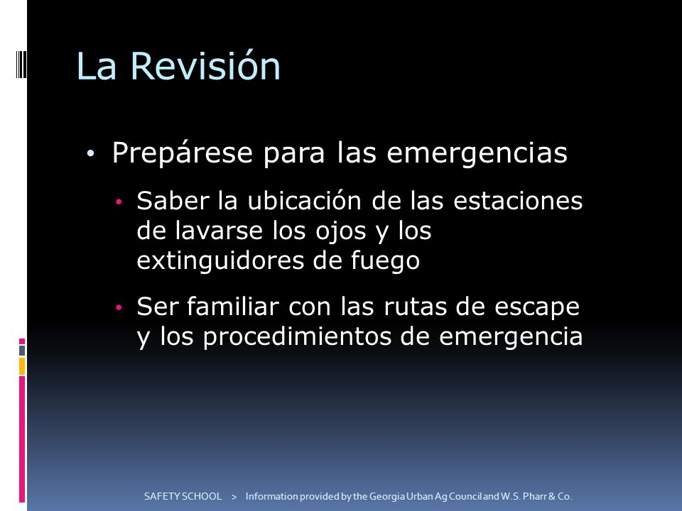 La Revisión Prepárese para las emergencias Saber la ubicación de las estaciones de lavarse los ojos y los extinguidores de fuego Ser familiar con las rutas de escape y los procedimientos de emergencia SAFETY SCHOOL > Information provided by the Georgia Urban Ag Council and W.S.