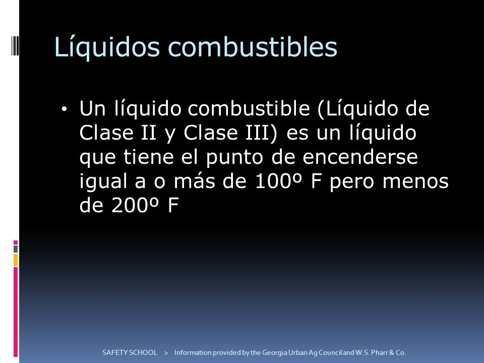Líquidos combustibles Un líquido combustible (Líquido de Clase II y Clase III) es un líquido que tiene el punto de encenderse igual a o más de 100º F pero menos de 200º F SAFETY SCHOOL > Information provided by the Georgia Urban Ag Council and W.S.