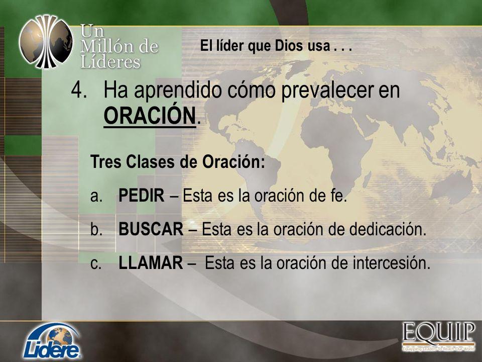 4.Ha aprendido cómo prevalecer en ORACIÓN. Tres Clases de Oración: a. PEDIR – Esta es la oración de fe. b. BUSCAR – Esta es la oración de dedicación.