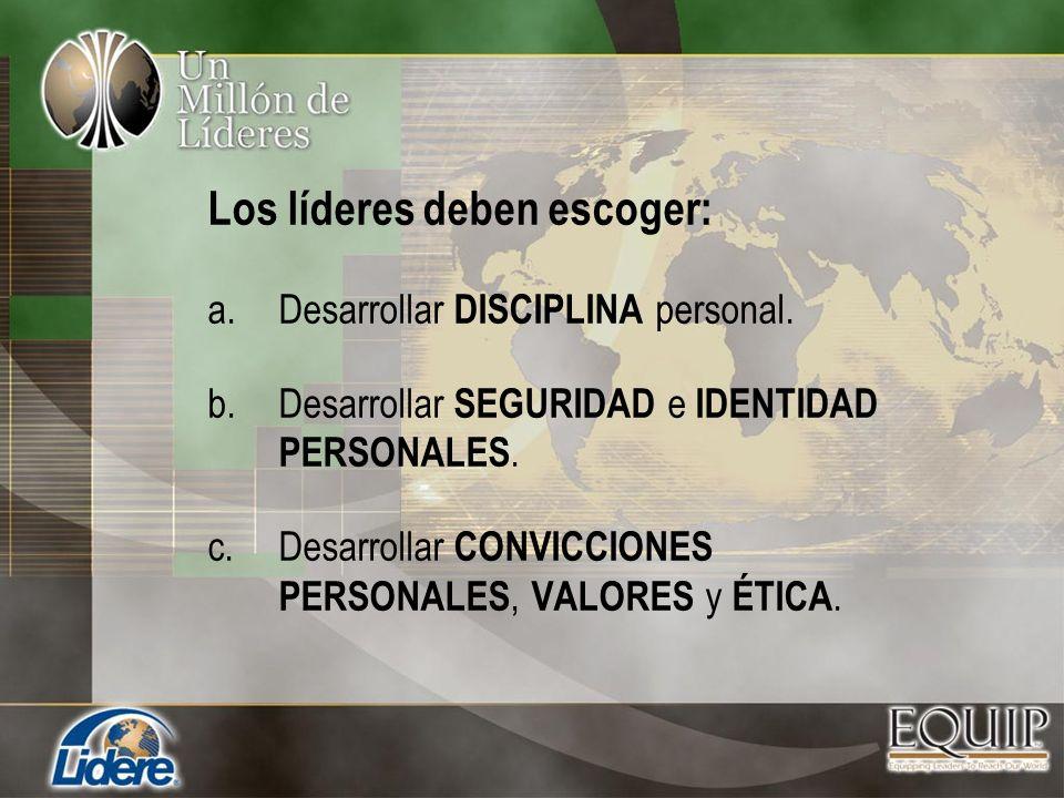 Los líderes deben escoger: a.Desarrollar DISCIPLINA personal. b.Desarrollar SEGURIDAD e IDENTIDAD PERSONALES. c.Desarrollar CONVICCIONES PERSONALES, V