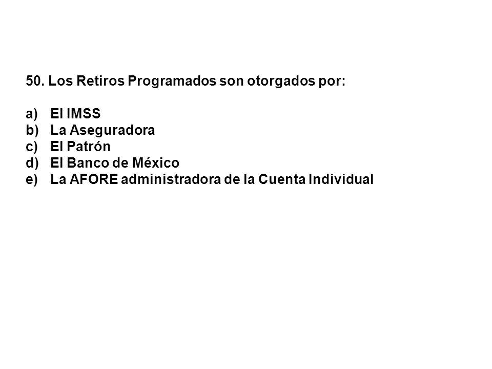 50. Los Retiros Programados son otorgados por: a)El IMSS b)La Aseguradora c)El Patrón d)El Banco de México e)La AFORE administradora de la Cuenta Indi