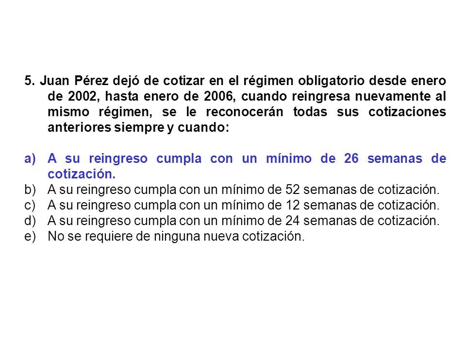 5. Juan Pérez dejó de cotizar en el régimen obligatorio desde enero de 2002, hasta enero de 2006, cuando reingresa nuevamente al mismo régimen, se le