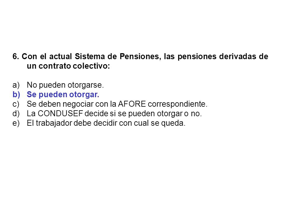 6. Con el actual Sistema de Pensiones, las pensiones derivadas de un contrato colectivo: a)No pueden otorgarse. b)Se pueden otorgar. c)Se deben negoci
