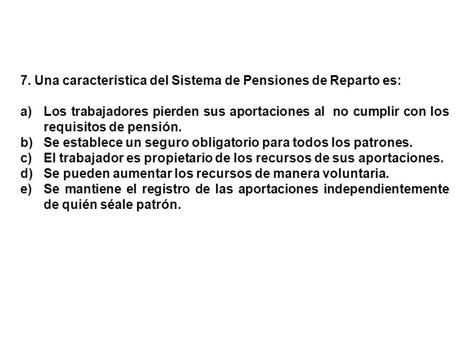 7. Una característica del Sistema de Pensiones de Reparto es: a)Los trabajadores pierden sus aportaciones al no cumplir con los requisitos de pensión.