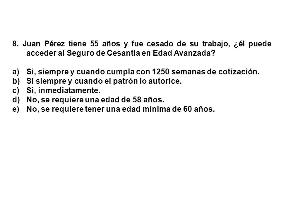 8. Juan Pérez tiene 55 años y fue cesado de su trabajo, ¿él puede acceder al Seguro de Cesantía en Edad Avanzada? a)Si, siempre y cuando cumpla con 12