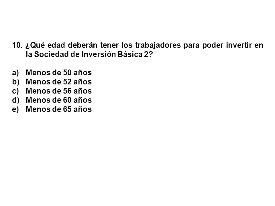 10. ¿Qué edad deberán tener los trabajadores para poder invertir en la Sociedad de Inversión Básica 2? a)Menos de 50 años b)Menos de 52 años c)Menos d