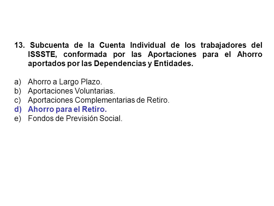 13. Subcuenta de la Cuenta Individual de los trabajadores del ISSSTE, conformada por las Aportaciones para el Ahorro aportados por las Dependencias y
