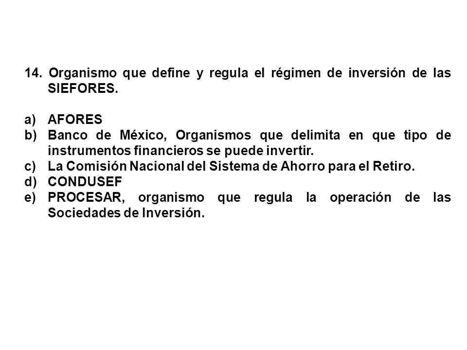 14. Organismo que define y regula el régimen de inversión de las SIEFORES. a)AFORES b)Banco de México, Organismos que delimita en que tipo de instrume