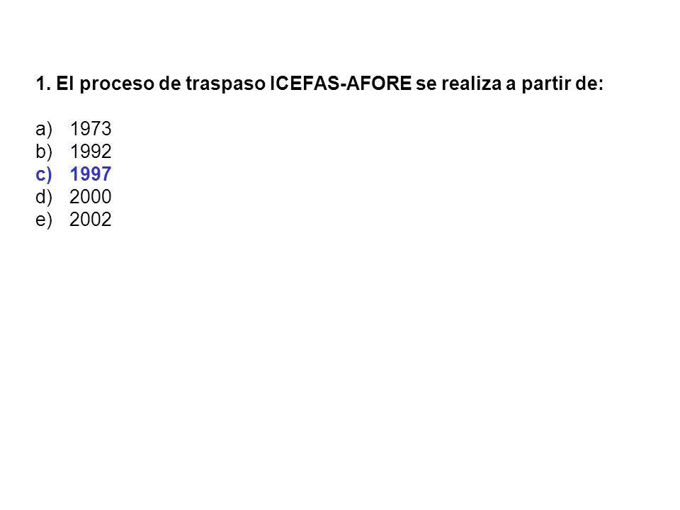 1. El proceso de traspaso ICEFAS-AFORE se realiza a partir de: a)1973 b)1992 c)1997 d)2000 e)2002