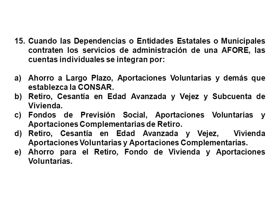 15. Cuando las Dependencias o Entidades Estatales o Municipales contraten los servicios de administración de una AFORE, las cuentas individuales se in