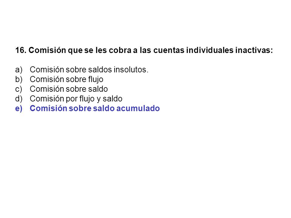 16. Comisión que se les cobra a las cuentas individuales inactivas: a)Comisión sobre saldos insolutos. b)Comisión sobre flujo c)Comisión sobre saldo d