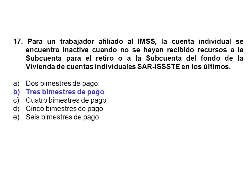 17. Para un trabajador afiliado al IMSS, la cuenta individual se encuentra inactiva cuando no se hayan recibido recursos a la Subcuenta para el retiro
