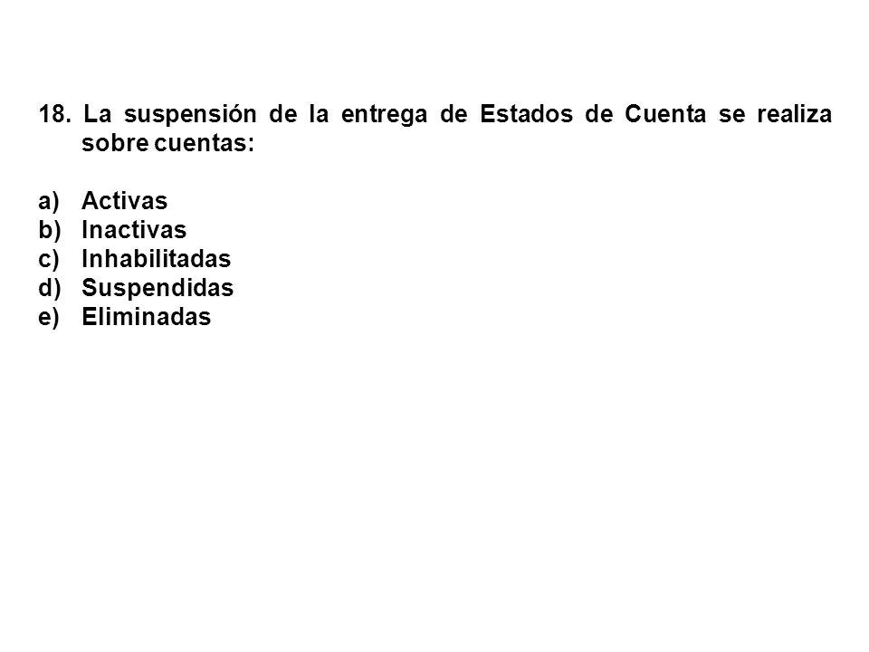 18. La suspensión de la entrega de Estados de Cuenta se realiza sobre cuentas: a)Activas b)Inactivas c)Inhabilitadas d)Suspendidas e)Eliminadas