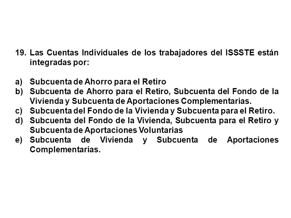 19. Las Cuentas Individuales de los trabajadores del ISSSTE están integradas por: a)Subcuenta de Ahorro para el Retiro b)Subcuenta de Ahorro para el R