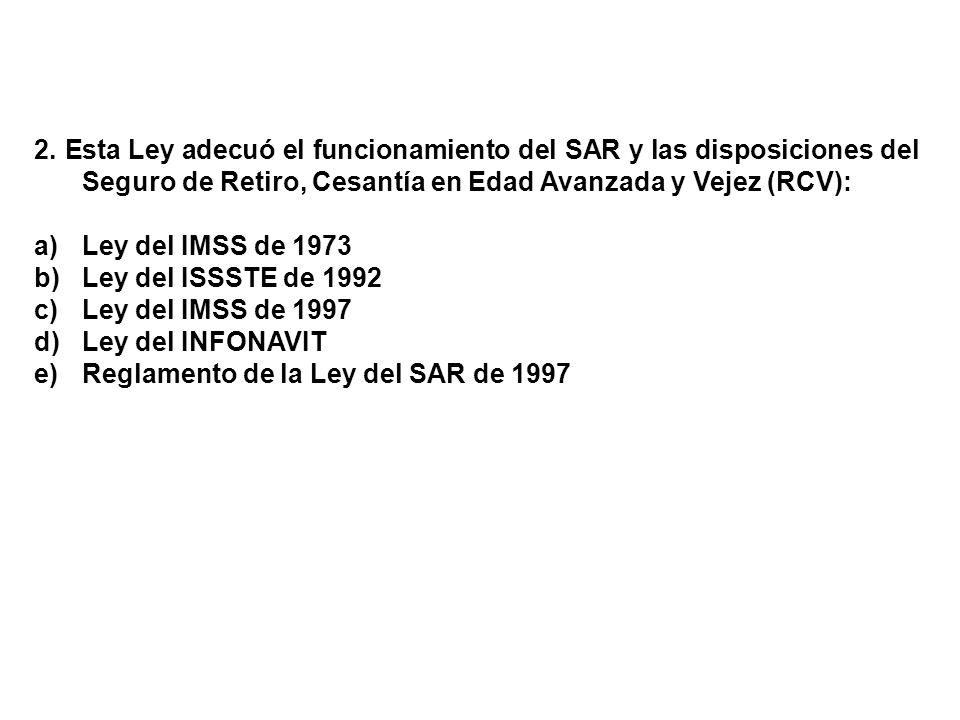 2. Esta Ley adecuó el funcionamiento del SAR y las disposiciones del Seguro de Retiro, Cesantía en Edad Avanzada y Vejez (RCV): a)Ley del IMSS de 1973
