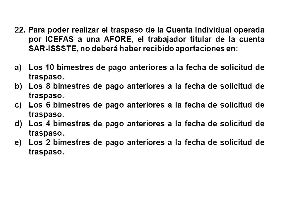 22. Para poder realizar el traspaso de la Cuenta Individual operada por ICEFAS a una AFORE, el trabajador titular de la cuenta SAR-ISSSTE, no deberá h