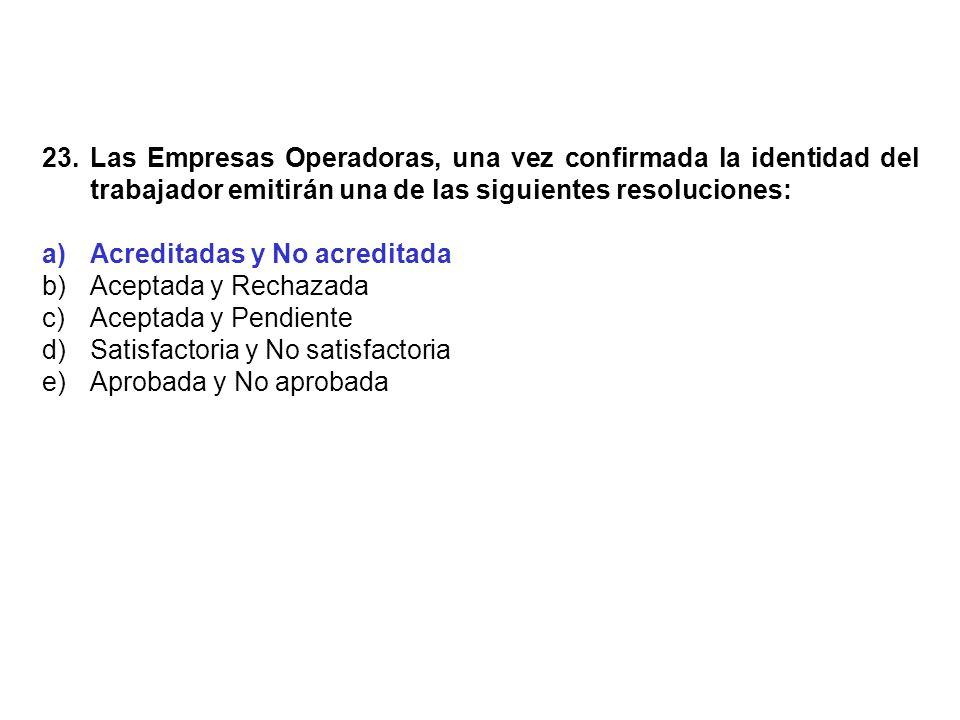 23. Las Empresas Operadoras, una vez confirmada la identidad del trabajador emitirán una de las siguientes resoluciones: a)Acreditadas y No acreditada