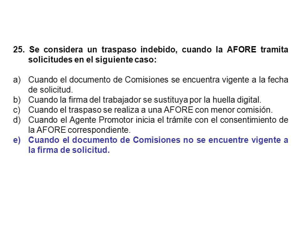 25. Se considera un traspaso indebido, cuando la AFORE tramita solicitudes en el siguiente caso: a)Cuando el documento de Comisiones se encuentra vige