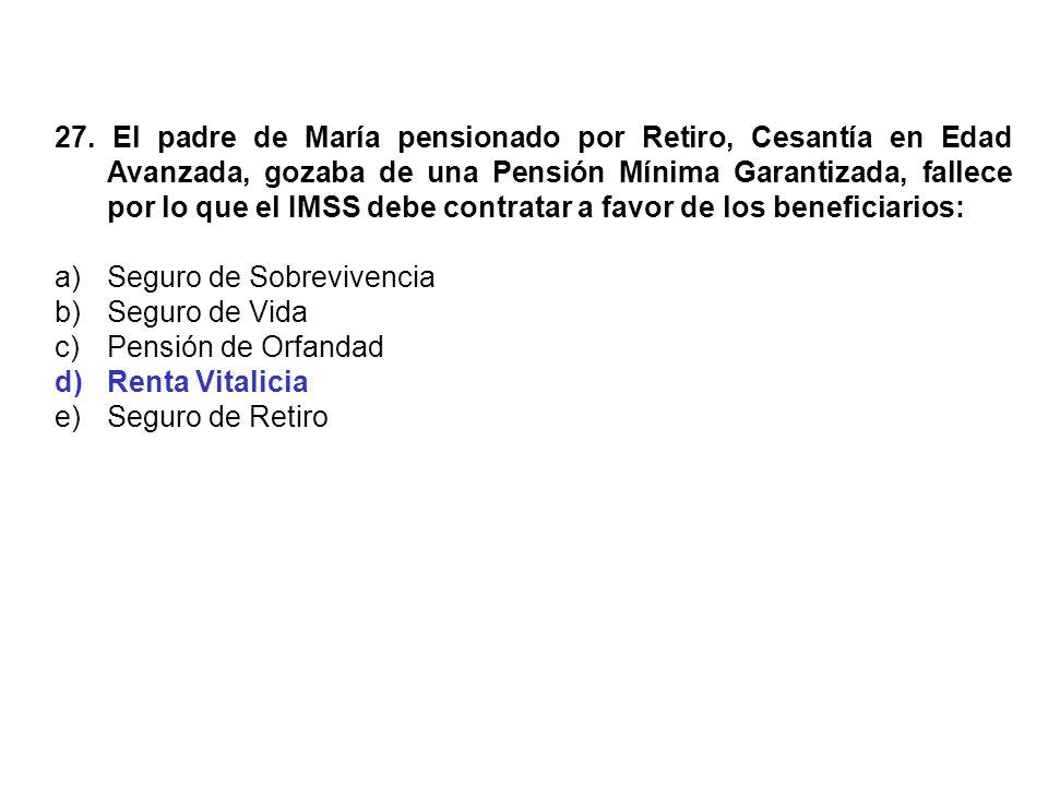 27. El padre de María pensionado por Retiro, Cesantía en Edad Avanzada, gozaba de una Pensión Mínima Garantizada, fallece por lo que el IMSS debe cont