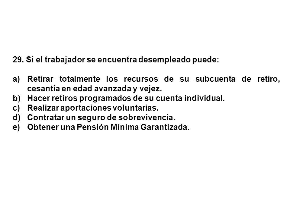 29. Si el trabajador se encuentra desempleado puede: a)Retirar totalmente los recursos de su subcuenta de retiro, cesantía en edad avanzada y vejez. b