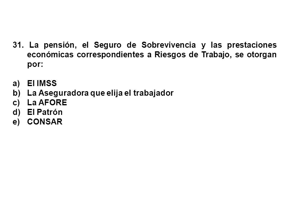 31. La pensión, el Seguro de Sobrevivencia y las prestaciones económicas correspondientes a Riesgos de Trabajo, se otorgan por: a)El IMSS b)La Asegura