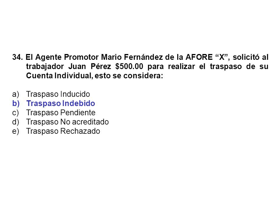 34. El Agente Promotor Mario Fernández de la AFORE X, solicitó al trabajador Juan Pérez $500.00 para realizar el traspaso de su Cuenta Individual, est