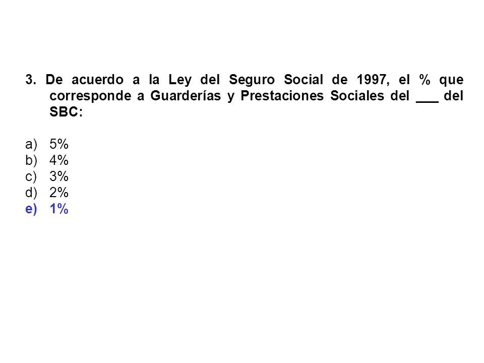 3. De acuerdo a la Ley del Seguro Social de 1997, el % que corresponde a Guarderías y Prestaciones Sociales del ___ del SBC: a)5% b)4% c)3% d)2% e)1%