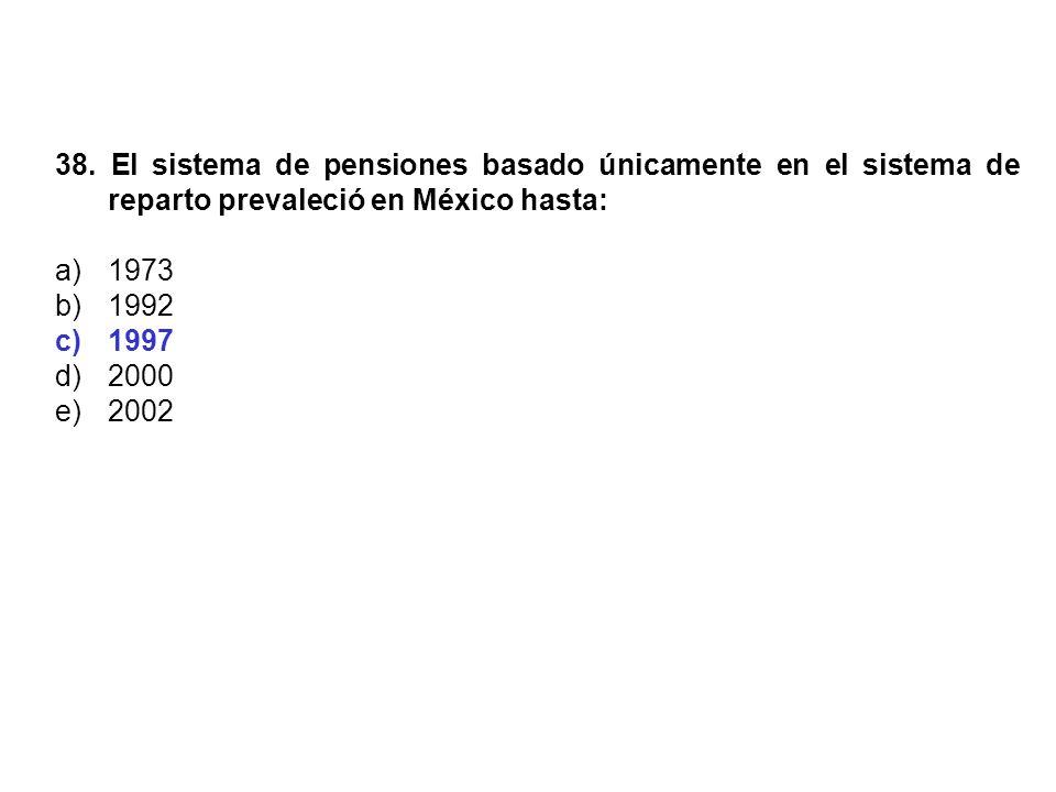 38. El sistema de pensiones basado únicamente en el sistema de reparto prevaleció en México hasta: a)1973 b)1992 c)1997 d)2000 e)2002