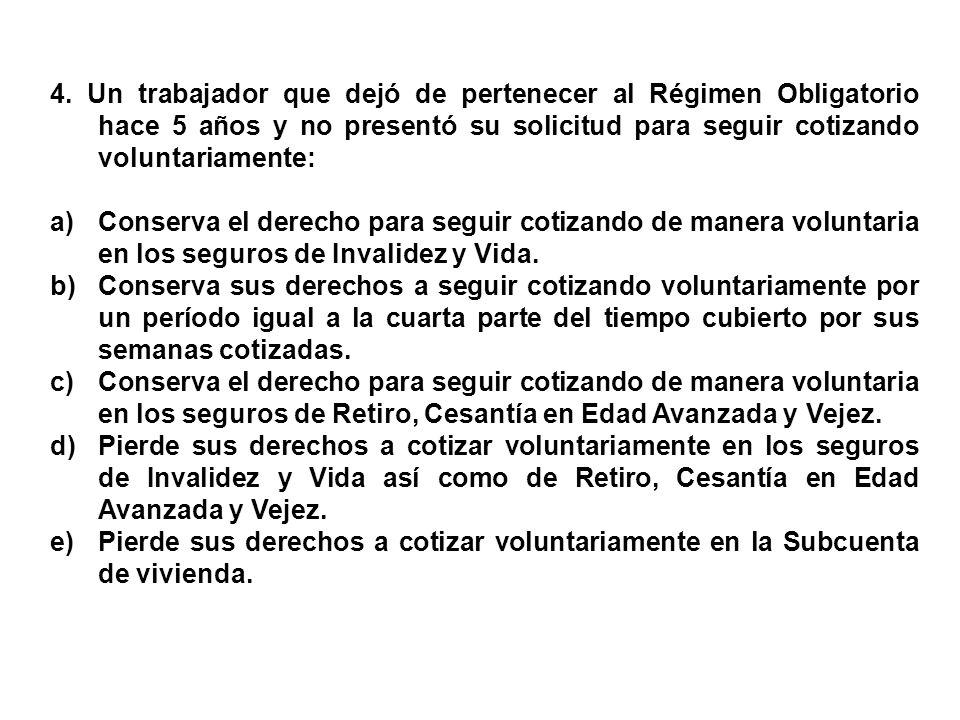4. Un trabajador que dejó de pertenecer al Régimen Obligatorio hace 5 años y no presentó su solicitud para seguir cotizando voluntariamente: a)Conserv