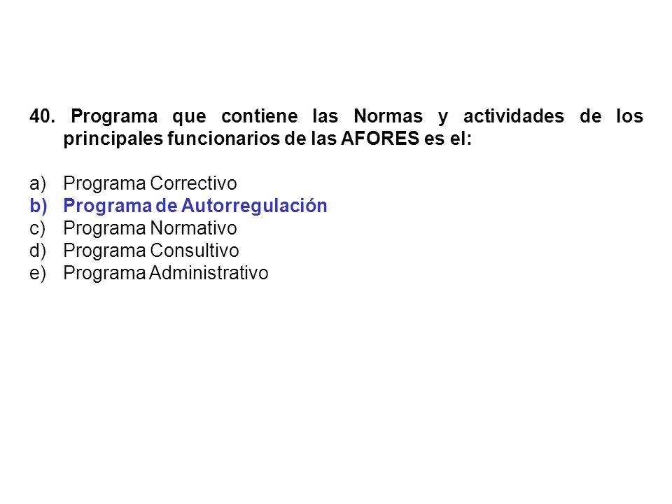 40. Programa que contiene las Normas y actividades de los principales funcionarios de las AFORES es el: a)Programa Correctivo b)Programa de Autorregul