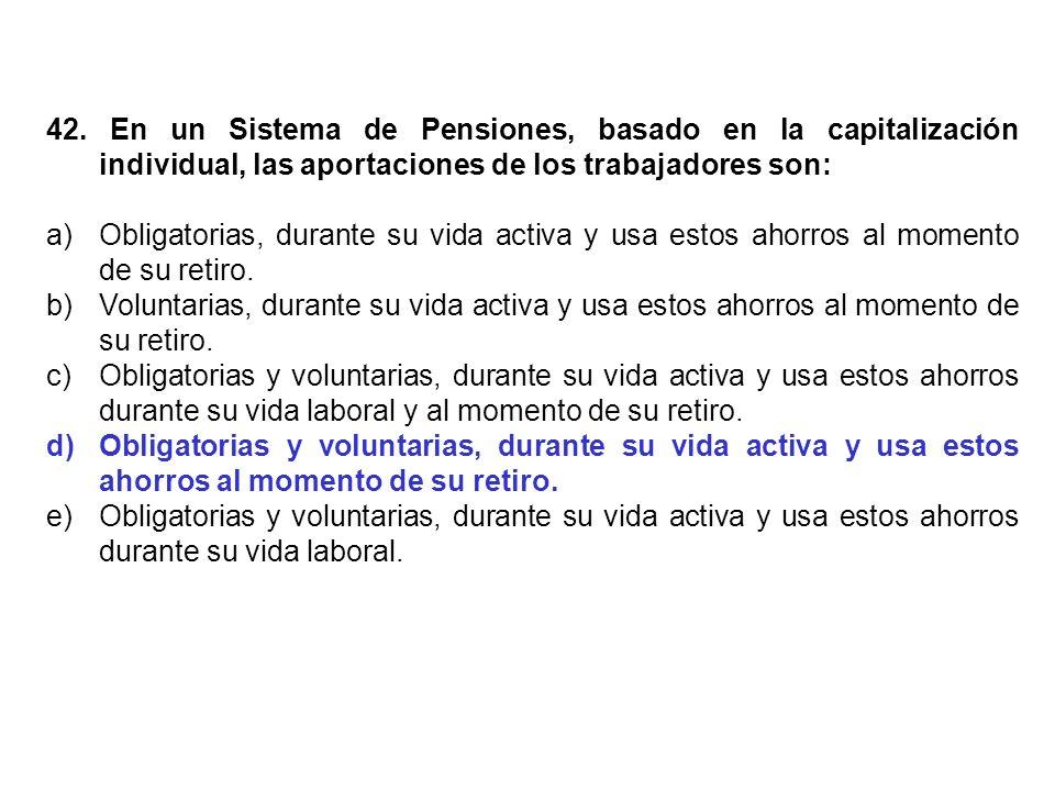 42. En un Sistema de Pensiones, basado en la capitalización individual, las aportaciones de los trabajadores son: a)Obligatorias, durante su vida acti
