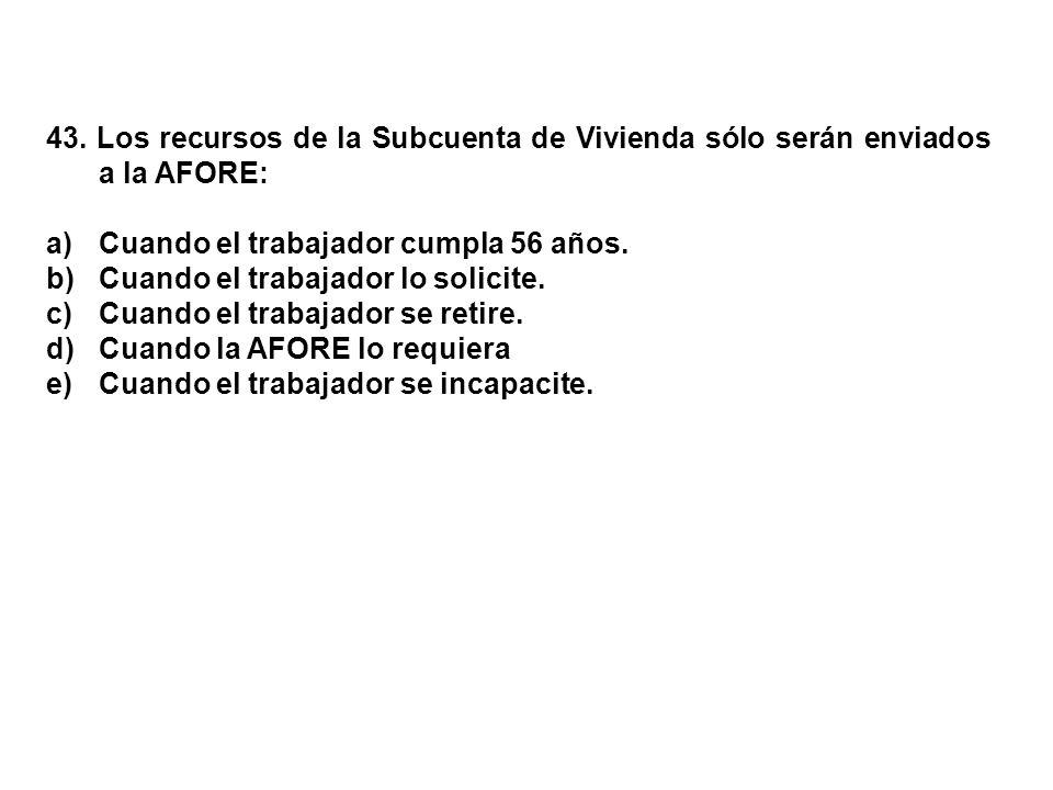 43. Los recursos de la Subcuenta de Vivienda sólo serán enviados a la AFORE: a)Cuando el trabajador cumpla 56 años. b)Cuando el trabajador lo solicite