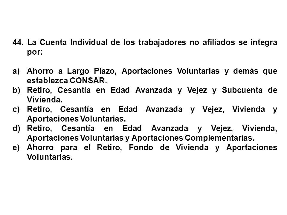 44. La Cuenta Individual de los trabajadores no afiliados se integra por: a)Ahorro a Largo Plazo, Aportaciones Voluntarias y demás que establezca CONS
