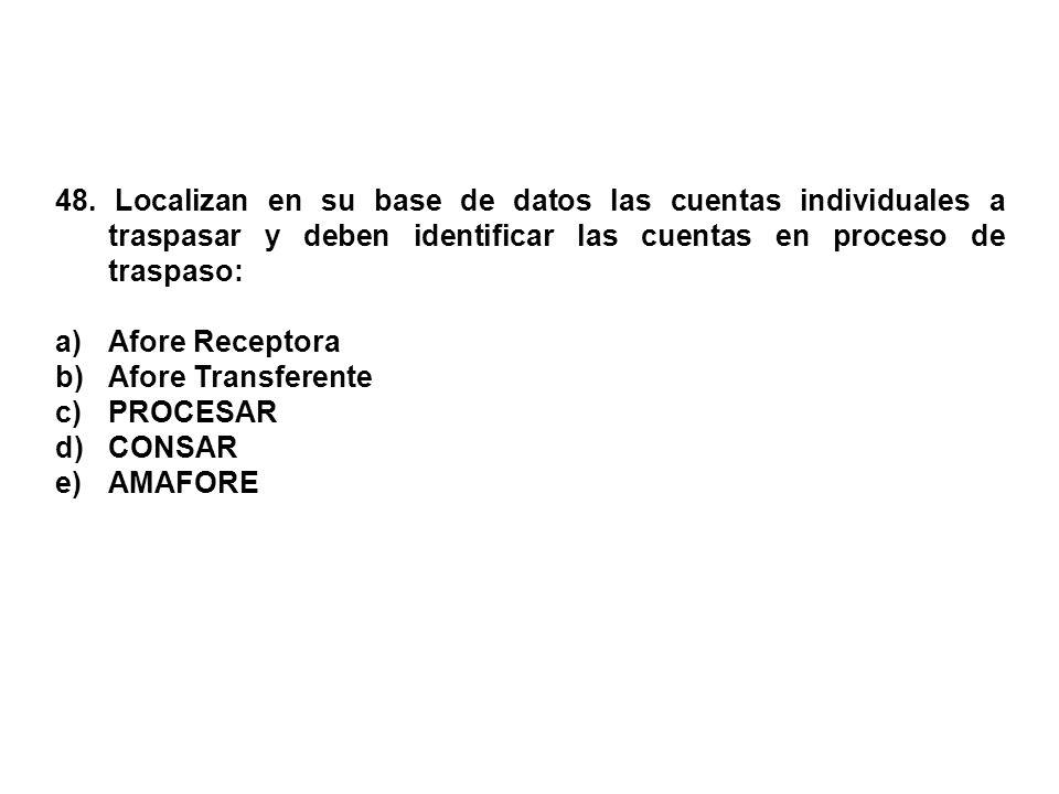 48. Localizan en su base de datos las cuentas individuales a traspasar y deben identificar las cuentas en proceso de traspaso: a)Afore Receptora b)Afo