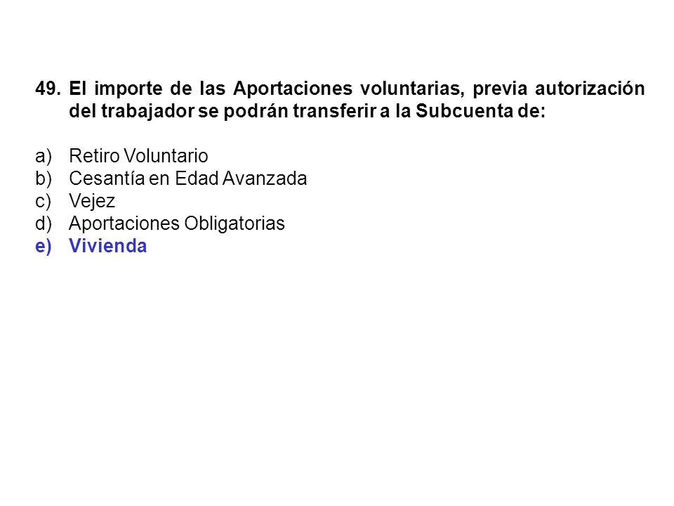 49. El importe de las Aportaciones voluntarias, previa autorización del trabajador se podrán transferir a la Subcuenta de: a)Retiro Voluntario b)Cesan