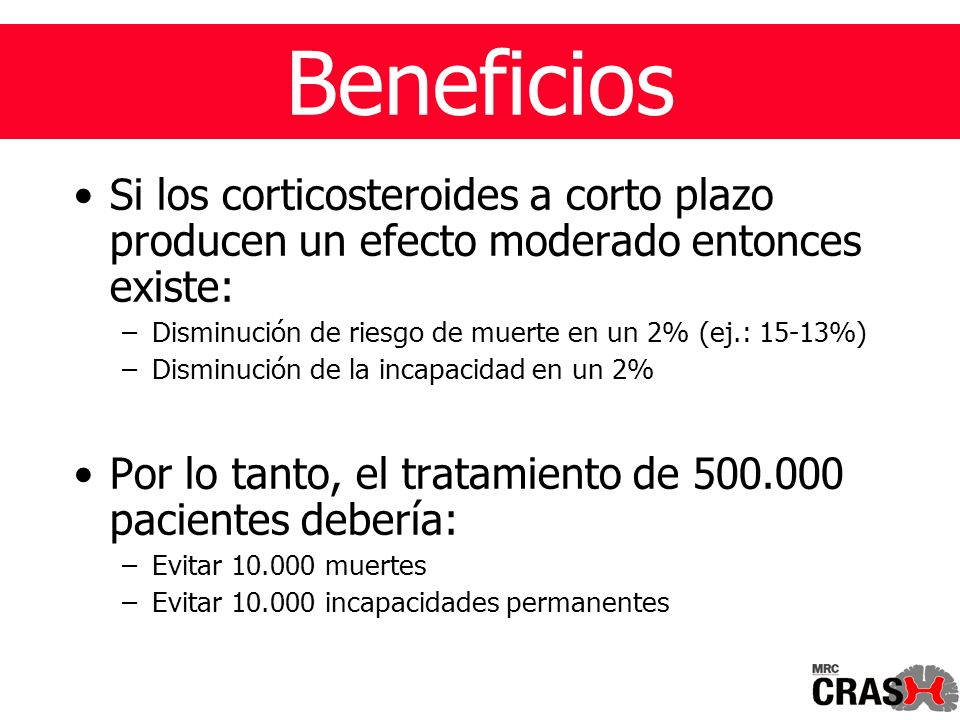 Si los corticosteroides a corto plazo producen un efecto moderado entonces existe: –Disminución de riesgo de muerte en un 2% (ej.: 15-13%) –Disminución de la incapacidad en un 2% Por lo tanto, el tratamiento de 500.000 pacientes debería: –Evitar 10.000 muertes –Evitar 10.000 incapacidades permanentes Beneficios