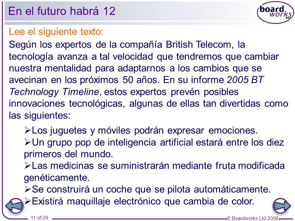 © Boardworks Ltd 2006 11 of 24 En el futuro habrá 12 Lee el siguiente texto: Según los expertos de la compañía British Telecom, la tecnología avanza a