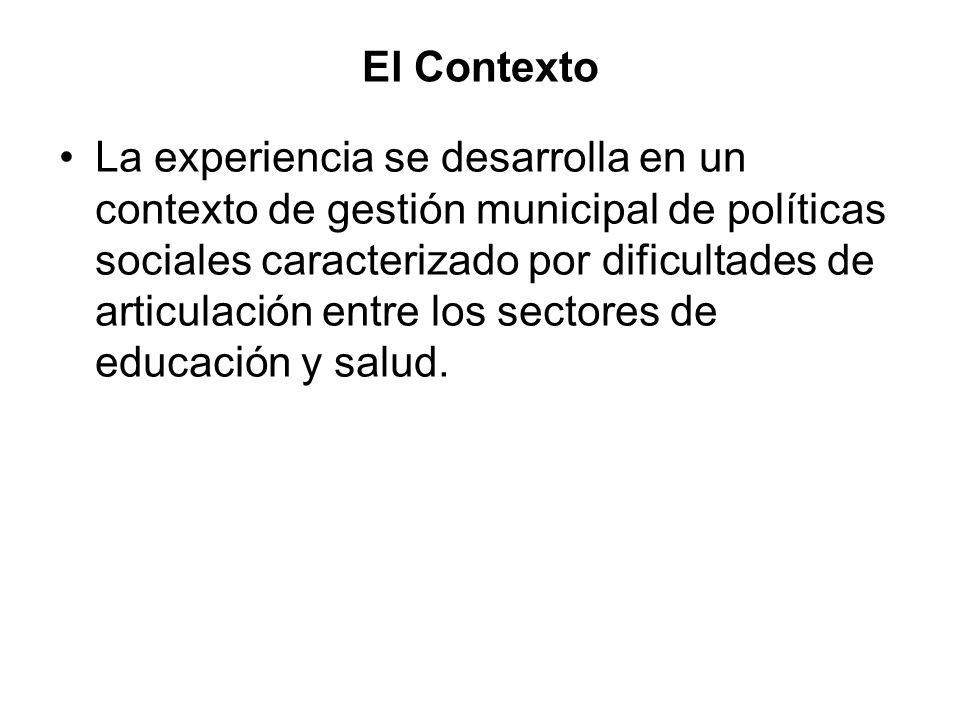 El Contexto La experiencia se desarrolla en un contexto de gestión municipal de políticas sociales caracterizado por dificultades de articulación entre los sectores de educación y salud.