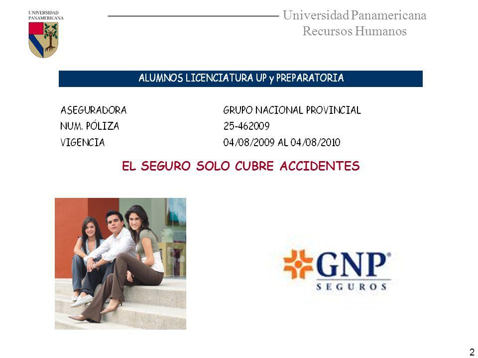 Universidad Panamericana Recursos Humanos 3 La póliza cubre cualquier evento dentro de la universidad, en el trayecto casa-UP y UP Casa además de cualquier evento organizado y dirigido por la UP.