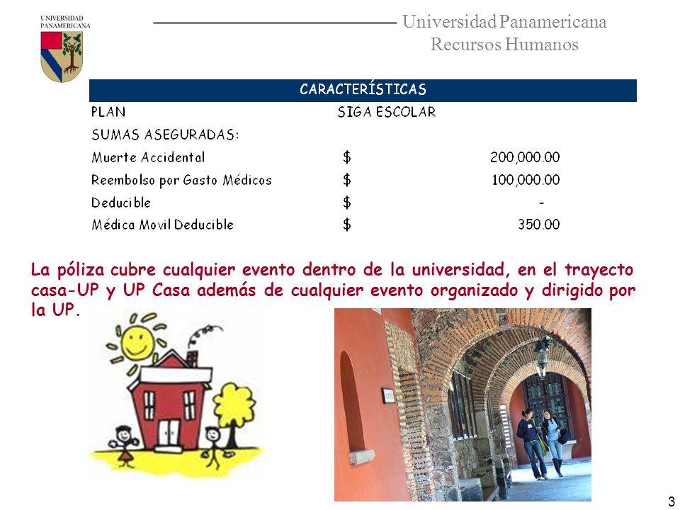 Universidad Panamericana Recursos Humanos 3 La póliza cubre cualquier evento dentro de la universidad, en el trayecto casa-UP y UP Casa además de cual