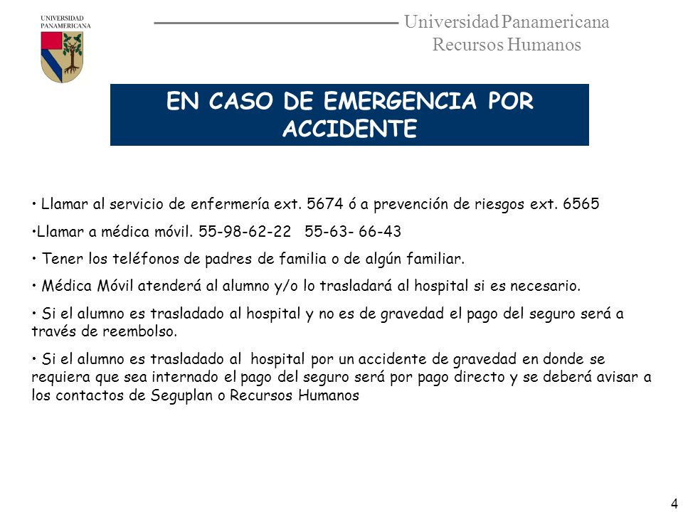 Universidad Panamericana Recursos Humanos 4 EN CASO DE EMERGENCIA POR ACCIDENTE Llamar al servicio de enfermería ext. 5674 ó a prevención de riesgos e