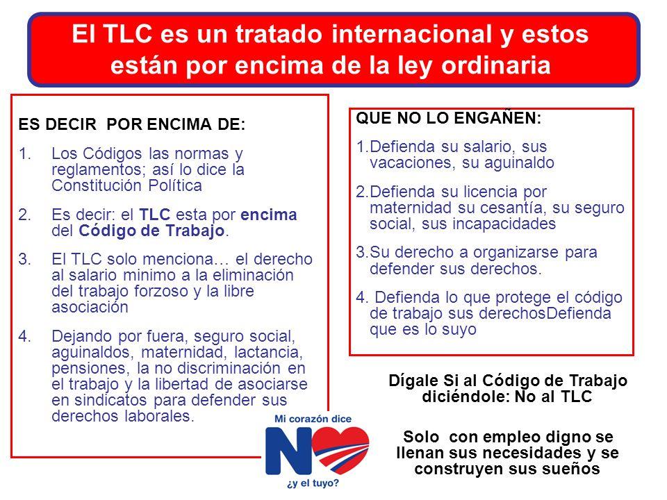 El TLC es un tratado internacional y estos están por encima de la ley ordinaria ES DECIR POR ENCIMA DE: 1.Los Códigos las normas y reglamentos; así lo dice la Constitución Política 2.Es decir: el TLC esta por encima del Código de Trabajo.
