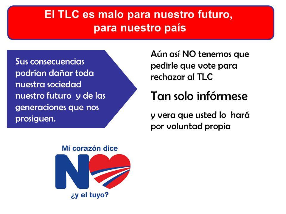 El TLC es malo para nuestro futuro, para nuestro país Aún así NO tenemos que pedirle que vote para rechazar al TLC Tan solo infórmese y vera que usted lo hará por voluntad propia Sus consecuencias podrían dañar toda nuestra sociedad nuestro futuro y de las generaciones que nos prosiguen.
